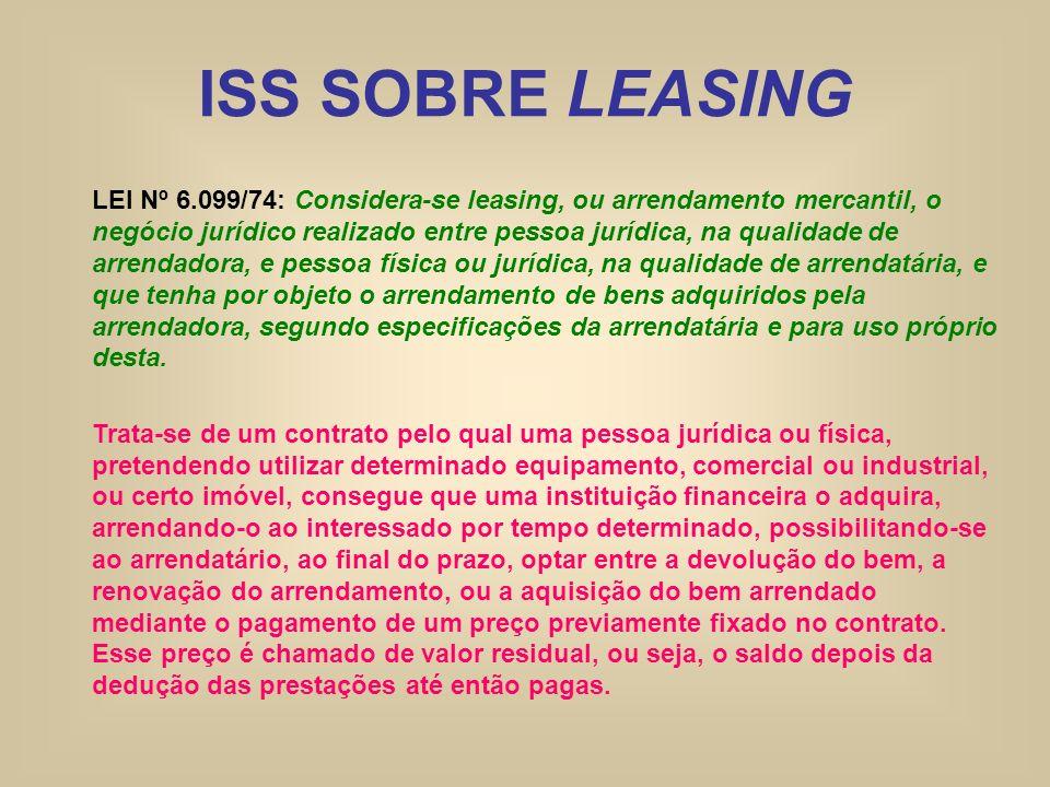 ISS SOBRE LEASING LEI Nº 6.099/74: Considera-se leasing, ou arrendamento mercantil, o negócio jurídico realizado entre pessoa jurídica, na qualidade d