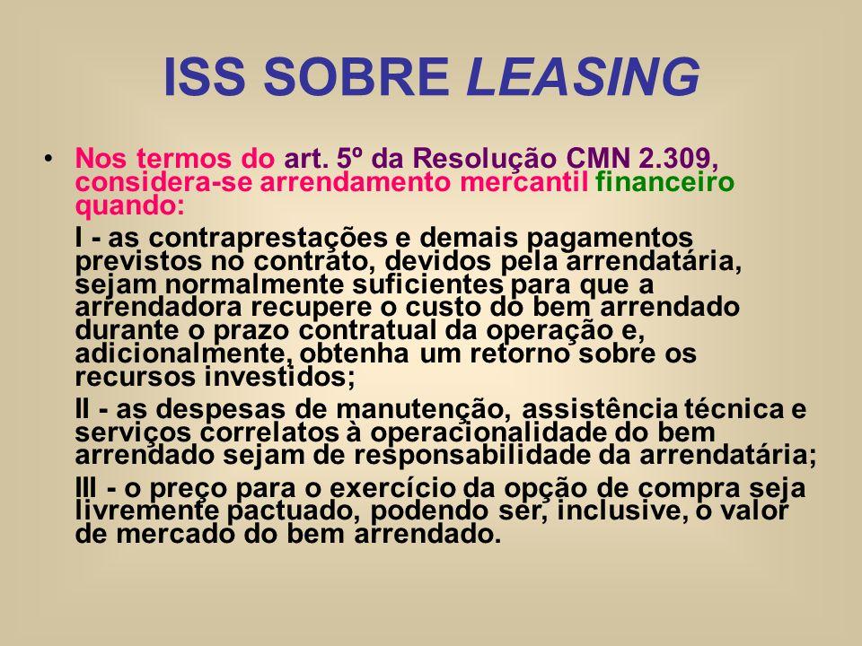 ISS SOBRE LEASING Nos termos do art. 5º da Resolução CMN 2.309, considera-se arrendamento mercantil financeiro quando: I - as contraprestações e demai