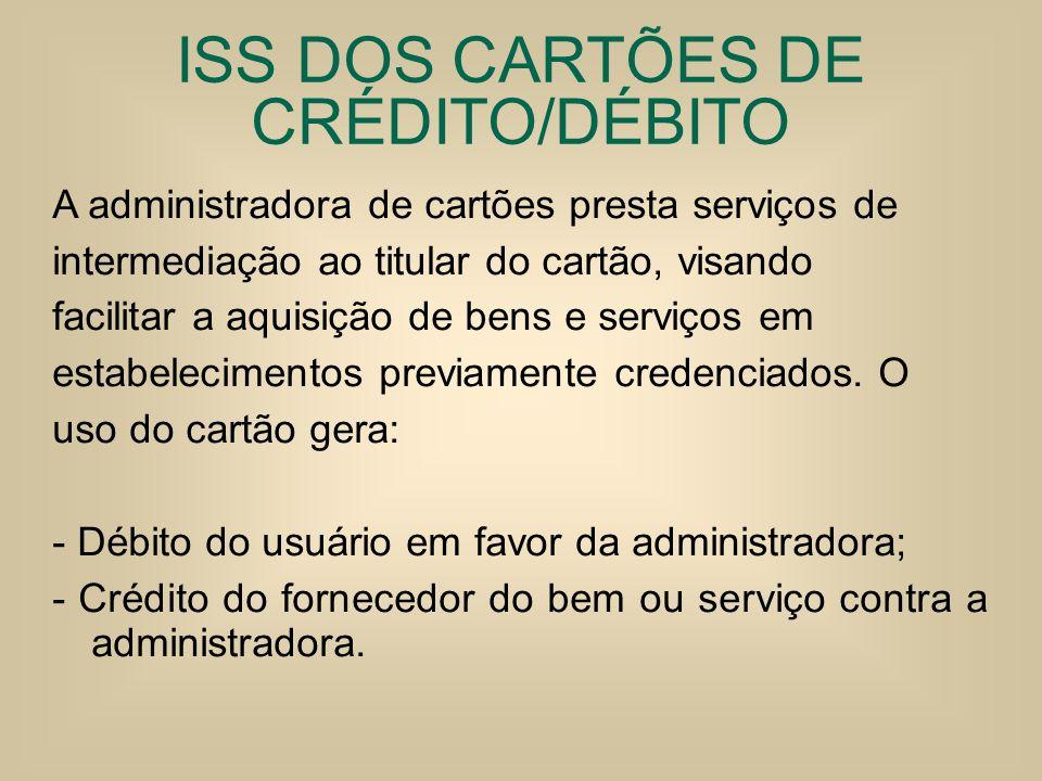 ISS DOS CARTÕES DE CRÉDITO/DÉBITO A administradora de cartões presta serviços de intermediação ao titular do cartão, visando facilitar a aquisição de