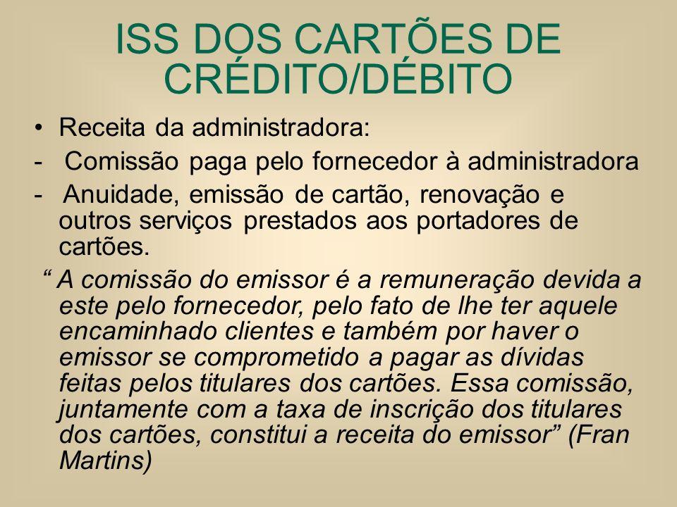 ISS DOS CARTÕES DE CRÉDITO/DÉBITO Receita da administradora: - Comissão paga pelo fornecedor à administradora - Anuidade, emissão de cartão, renovação