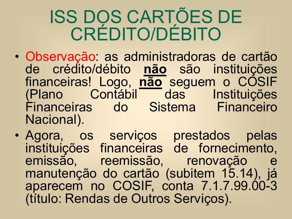 ISS DOS CARTÕES DE CRÉDITO/DÉBITO Observação: as administradoras de cartão de crédito/débito não são instituições financeiras! Logo, não seguem o COSI
