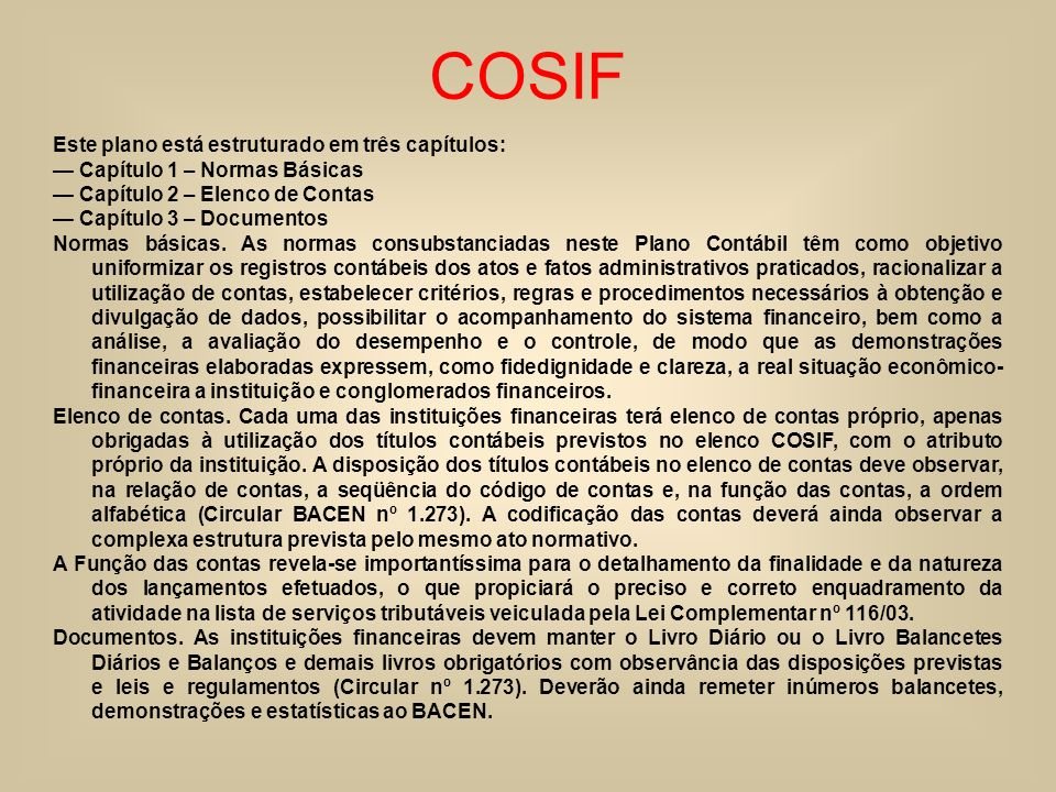 COSIF Este plano está estruturado em três capítulos: Capítulo 1 – Normas Básicas Capítulo 2 – Elenco de Contas Capítulo 3 – Documentos Normas básicas.