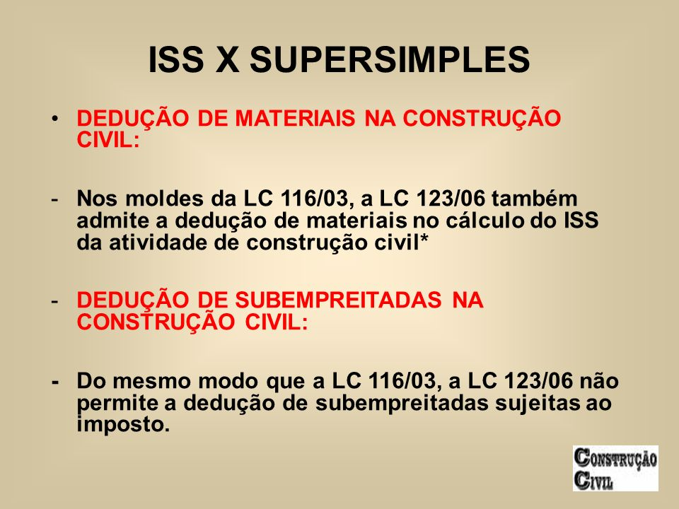 DEDUÇÃO DE MATERIAIS NA CONSTRUÇÃO CIVIL: -Nos moldes da LC 116/03, a LC 123/06 também admite a dedução de materiais no cálculo do ISS da atividade de