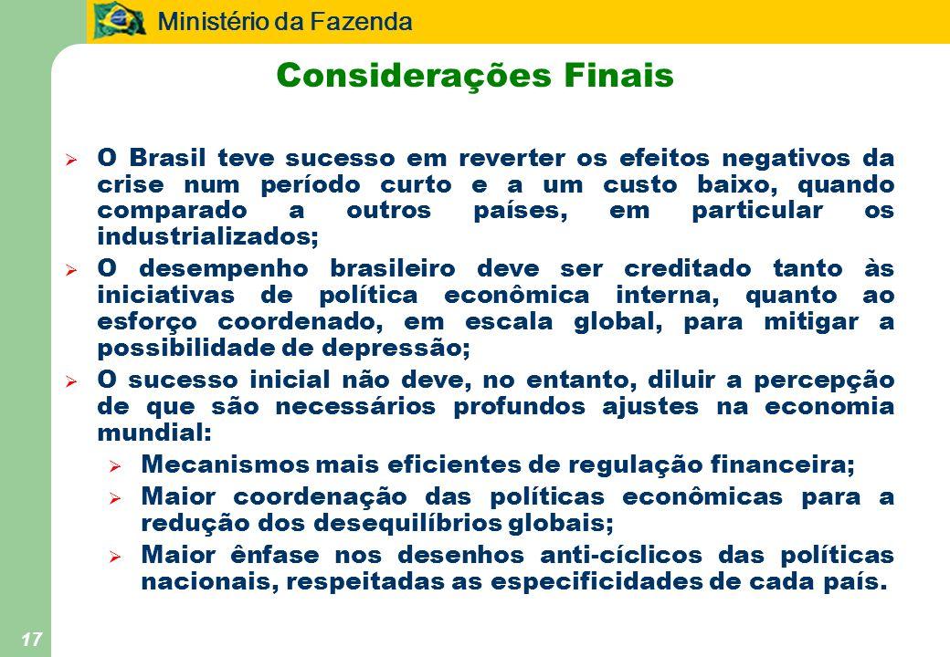 Ministério da Fazenda 17 Considerações Finais O Brasil teve sucesso em reverter os efeitos negativos da crise num período curto e a um custo baixo, qu