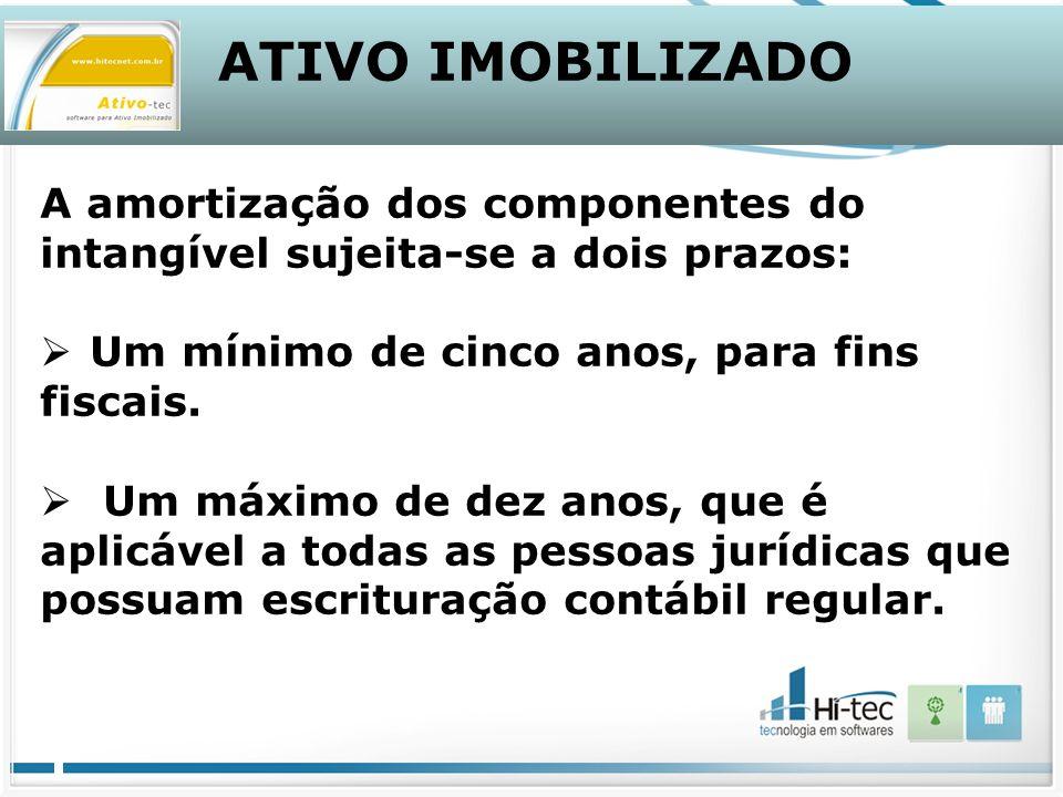 ATIVO IMOBILIZADO A amortização dos componentes do intangível sujeita-se a dois prazos: Um mínimo de cinco anos, para fins fiscais.