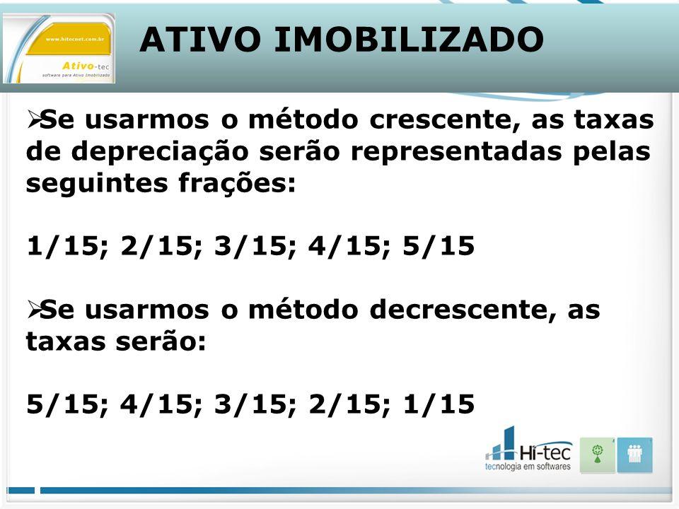 ATIVO IMOBILIZADO Se usarmos o método crescente, as taxas de depreciação serão representadas pelas seguintes frações: 1/15; 2/15; 3/15; 4/15; 5/15 Se usarmos o método decrescente, as taxas serão: 5/15; 4/15; 3/15; 2/15; 1/15