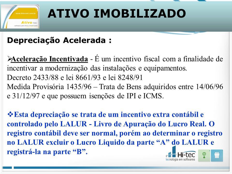 ATIVO IMOBILIZADO Depreciação Acelerada : Aceleração Incentivada - É um incentivo fiscal com a finalidade de incentivar a modernização das instalações e equipamentos.