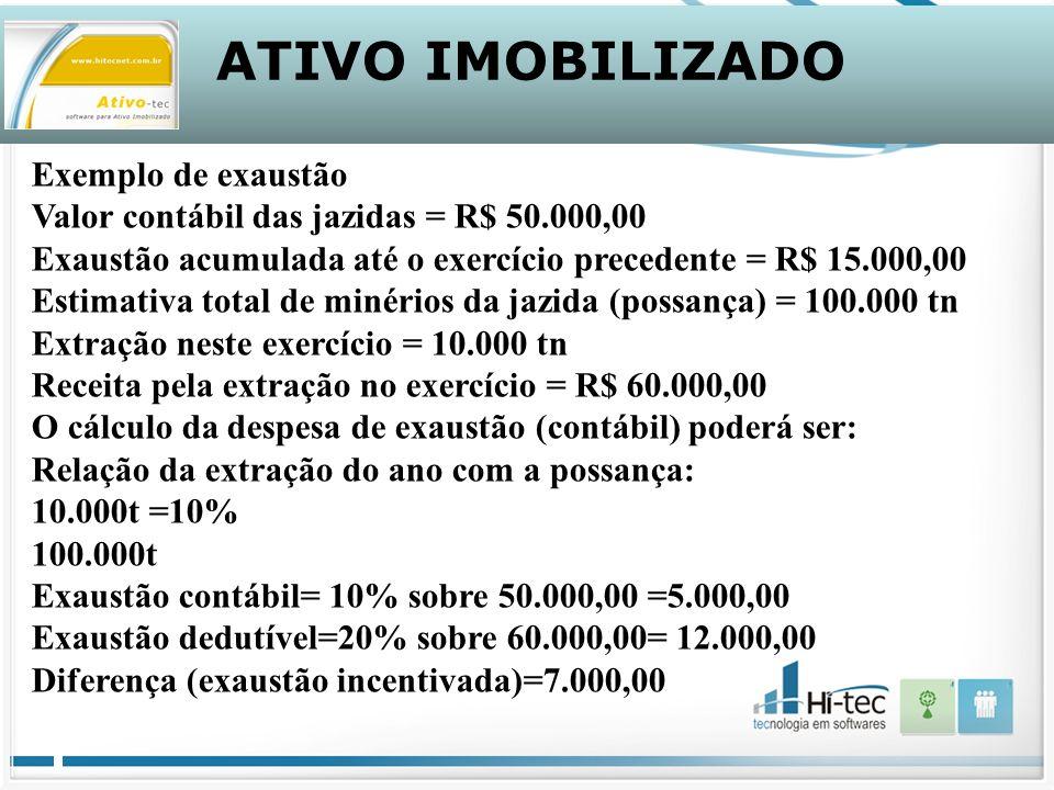 ATIVO IMOBILIZADO Exemplo de exaustão Valor contábil das jazidas = R$ 50.000,00 Exaustão acumulada até o exercício precedente = R$ 15.000,00 Estimativa total de minérios da jazida (possança) = 100.000 tn Extração neste exercício = 10.000 tn Receita pela extração no exercício = R$ 60.000,00 O cálculo da despesa de exaustão (contábil) poderá ser: Relação da extração do ano com a possança: 10.000t =10% 100.000t Exaustão contábil= 10% sobre 50.000,00 =5.000,00 Exaustão dedutível=20% sobre 60.000,00= 12.000,00 Diferença (exaustão incentivada)=7.000,00