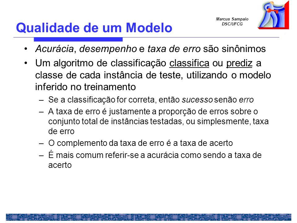 Marcus Sampaio DSC/UFCG É interessante também medir a taxa de erro (acerto) da aplicação do modelo aos dados minerados –Baixas taxas de erro significam que o modelo é um espelho dos dados Síntese dos dados (importante) – Altas taxas de erro não significam necessariamente que o modelo é ruim O modelo não é uma síntese perfeita dos dados, mas possivelmente Baixas taxas de erro nos testes Qualidade de um Modelo (2)