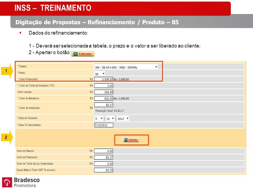 Dados do refinanciamento: 1 - Deverá ser selecionada a tabela, o prazo e o valor a ser liberado ao cliente; 2 - Apertar o botão INSS – TREINAMENTO Digitação de Propostas – Refinanciamento / Produto – 85 1 2