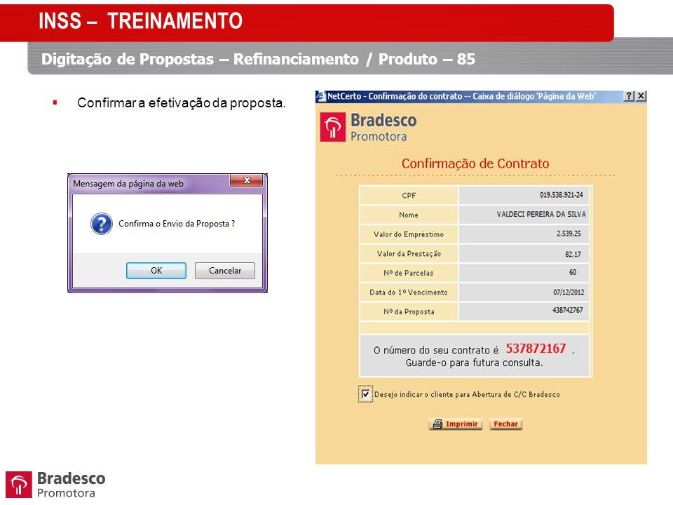 Confirmar a efetivação da proposta. INSS – TREINAMENTO Digitação de Propostas – Refinanciamento / Produto – 85