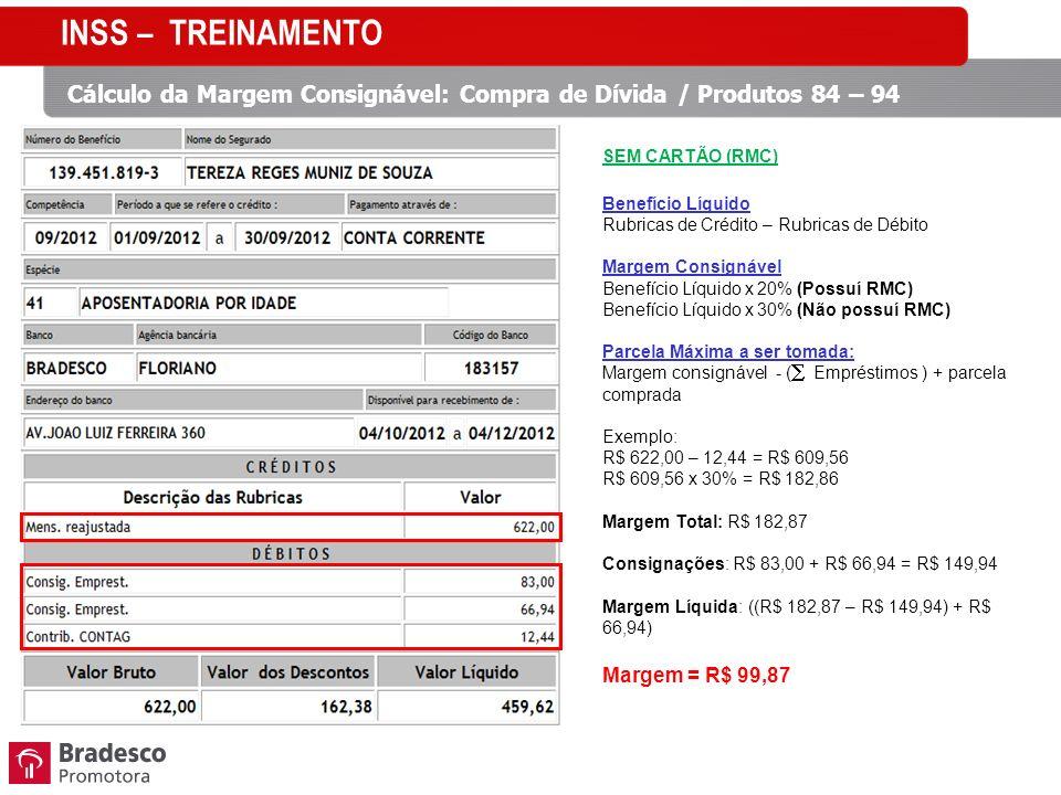 Cálculo da Margem Consignável: Compra de Dívida / Produtos 84 – 94 SEM CARTÃO (RMC) Benefício Líquido Rubricas de Crédito – Rubricas de Débito Margem Consignável Benefício Líquido x 20% (Possuí RMC) Benefício Líquido x 30% (Não possuí RMC) Parcela Máxima a ser tomada: Margem consignável - ( Empréstimos ) + parcela comprada Exemplo: R$ 622,00 – 12,44 = R$ 609,56 R$ 609,56 x 30% = R$ 182,86 Margem Total: R$ 182,87 Consignações: R$ 83,00 + R$ 66,94 = R$ 149,94 Margem Líquida: ((R$ 182,87 – R$ 149,94) + R$ 66,94) Margem = R$ 99,87 INSS – TREINAMENTO
