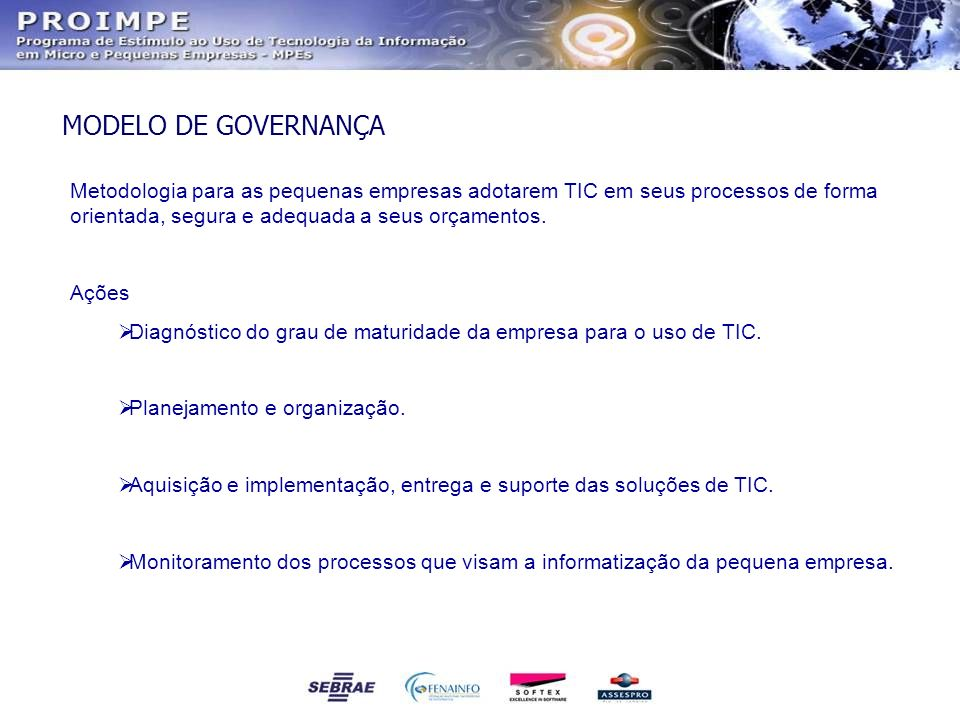 MODELO DE GOVERNANÇA Metodologia para as pequenas empresas adotarem TIC em seus processos de forma orientada, segura e adequada a seus orçamentos. Açõ