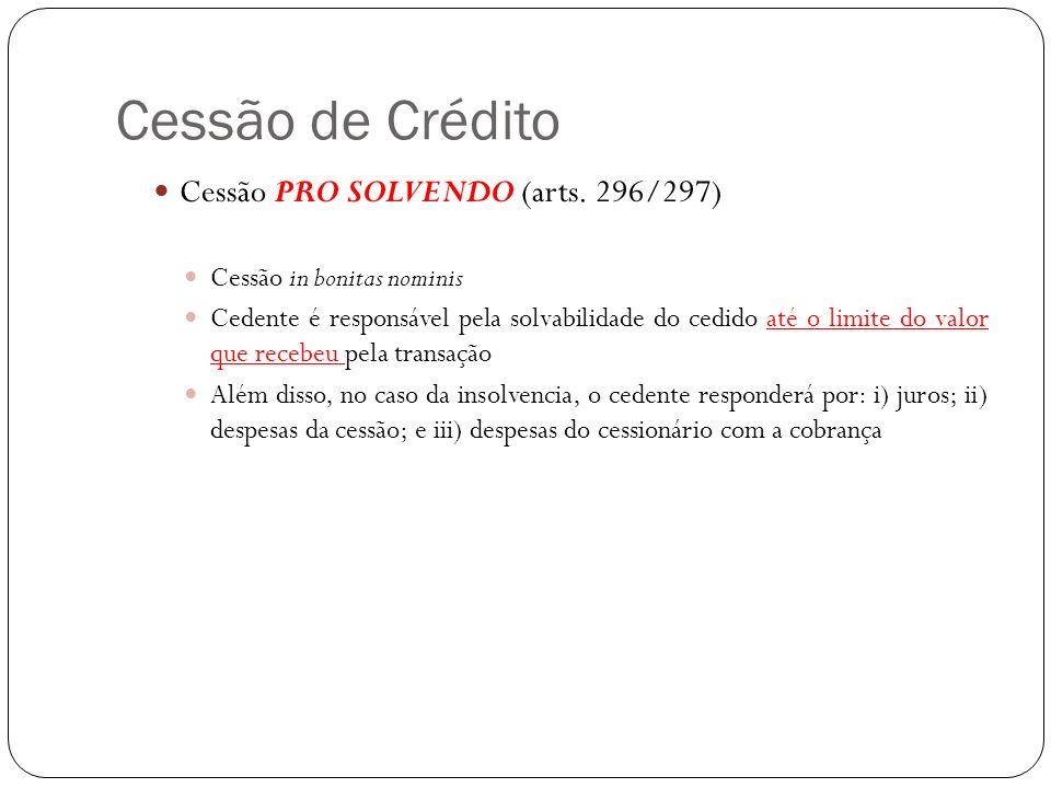 Cessão de Crédito Cessão PRO SOLVENDO (arts. 296/297) Cessão in bonitas nominis Cedente é responsável pela solvabilidade do cedido até o limite do val