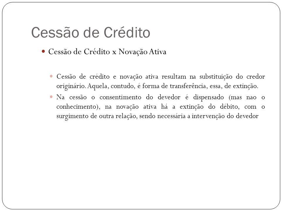 Cessão de Crédito Cessão de Crédito x Novação Ativa Cessão de crédito e novação ativa resultam na substituição do credor originário. Aquela, contudo,