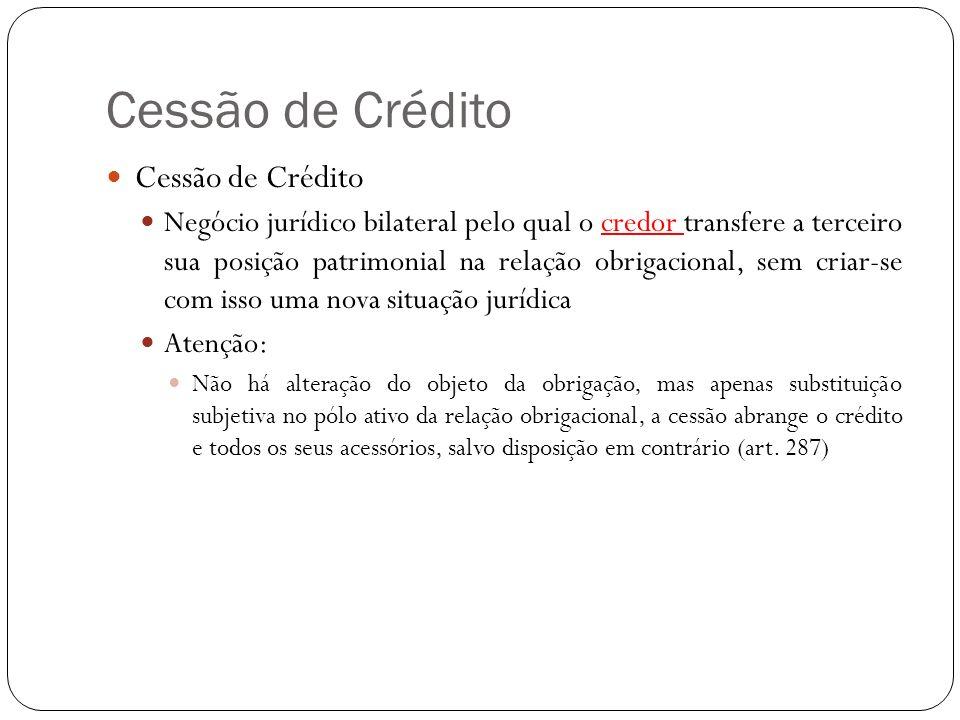 Cessão de Crédito Sujeitos Cedente Transfere total ou parcialmente seu crédito Cessionário Adquire o crédito, perservando a mesma posição do cedente, ou seja, sub- rogando-se (art.