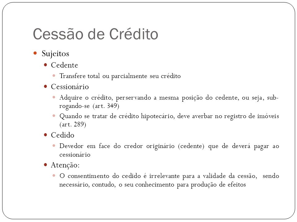 Cessão de Crédito Sujeitos Cedente Transfere total ou parcialmente seu crédito Cessionário Adquire o crédito, perservando a mesma posição do cedente,