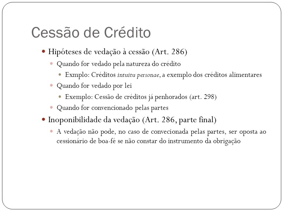 Cessão de Crédito Hipóteses de vedação à cessão (Art. 286) Quando for vedado pela natureza do crédito Exmplo: Créditos intuitu personae, a exemplo dos
