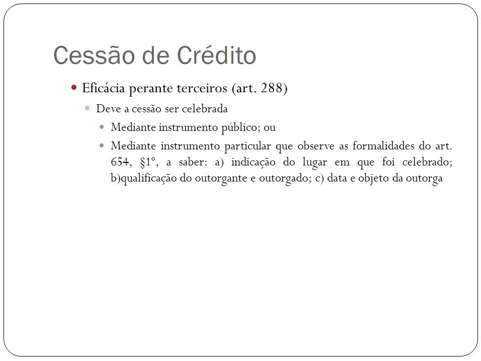 Cessão de Crédito Eficácia perante terceiros (art. 288) Deve a cessão ser celebrada Mediante instrumento público; ou Mediante instrumento particular q