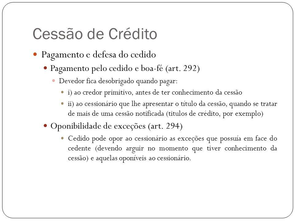 Cessão de Crédito Responsabilidade do Cedente Regra: Cedente se responsabiliza perante o cessionário pela existência do crédito ao tempo de sua cessão, mas não pela solvabilidade do cedido (art.