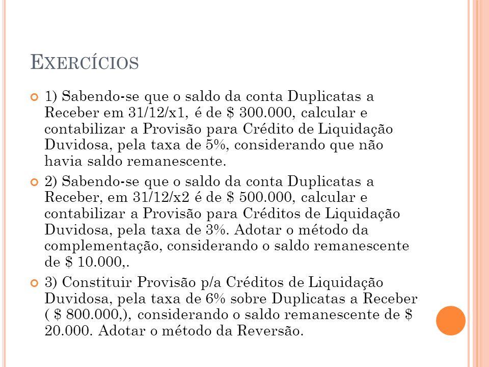 E XERCÍCIOS 1) Sabendo-se que o saldo da conta Duplicatas a Receber em 31/12/x1, é de $ 300.000, calcular e contabilizar a Provisão para Crédito de Li