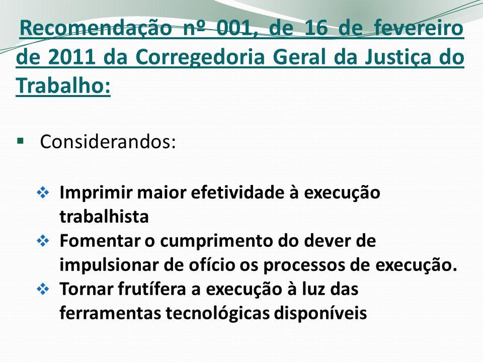 Recomendação nº 001, de 16 de fevereiro de 2011 da Corregedoria Geral da Justiça do Trabalho: Considerandos: Imprimir maior efetividade à execução trabalhista Fomentar o cumprimento do dever de impulsionar de ofício os processos de execução.