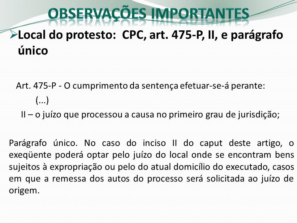 Local do protesto: CPC, art. 475-P, II, e parágrafo único Art. 475-P - O cumprimento da sentença efetuar-se-á perante: (...) II – o juízo que processo