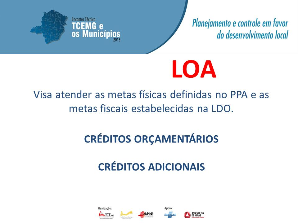 LOA Visa atender as metas físicas definidas no PPA e as metas fiscais estabelecidas na LDO. CRÉDITOS ORÇAMENTÁRIOS CRÉDITOS ADICIONAIS