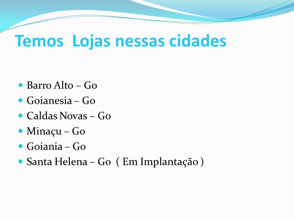 Temos Lojas nessas cidades Barro Alto – Go Goianesia – Go Caldas Novas – Go Minaçu – Go Goiania – Go Santa Helena – Go ( Em Implantação )