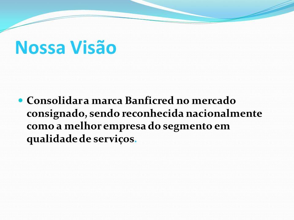 Nossa Visão Consolidar a marca Banficred no mercado consignado, sendo reconhecida nacionalmente como a melhor empresa do segmento em qualidade de serviços.
