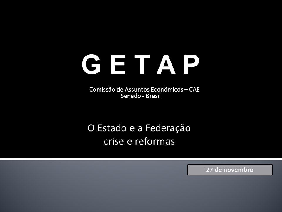 G E T A P Comissão de Assuntos Econômicos – CAE Senado - Brasil O Estado e a Federação crise e reformas 27 de novembro