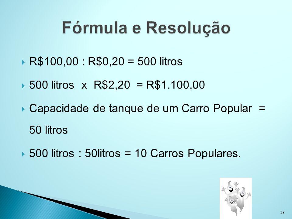 R$100,00 : R$0,20 = 500 litros 500 litros x R$2,20 = R$1.100,00 Capacidade de tanque de um Carro Popular = 50 litros 500 litros : 50litros = 10 Carros