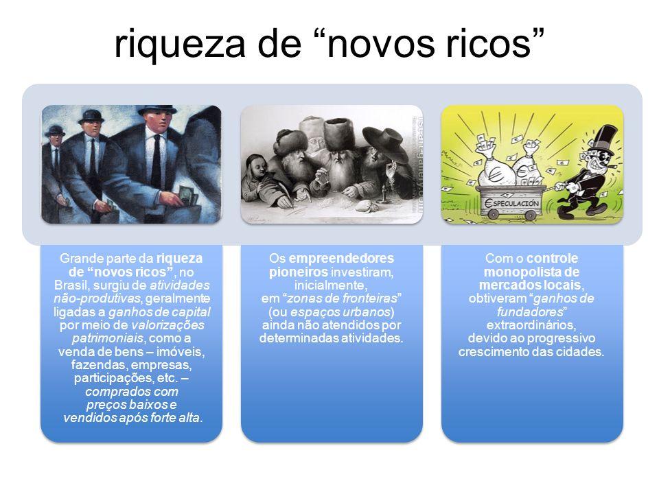 riqueza de novos ricos Grande parte da riqueza de novos ricos, no Brasil, surgiu de atividades não-produtivas, geralmente ligadas a ganhos de capital