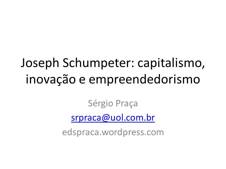 Joseph Schumpeter: capitalismo, inovação e empreendedorismo Sérgio Praça srpraca@uol.com.br edspraca.wordpress.com