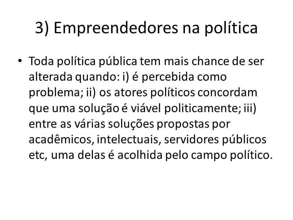 3) Empreendedores na política Toda política pública tem mais chance de ser alterada quando: i) é percebida como problema; ii) os atores políticos conc