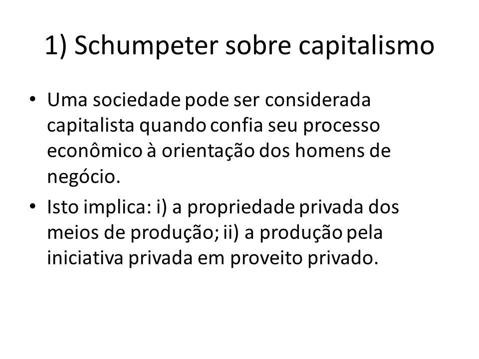 1) Schumpeter sobre capitalismo Uma sociedade pode ser considerada capitalista quando confia seu processo econômico à orientação dos homens de negócio