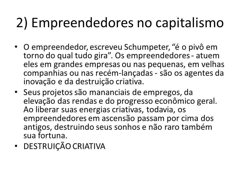2) Empreendedores no capitalismo O empreendedor, escreveu Schumpeter, é o pivô em torno do qual tudo gira. Os empreendedores - atuem eles em grandes e