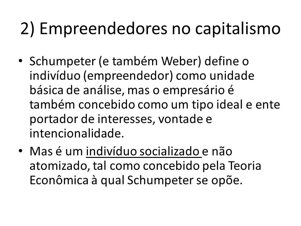 2) Empreendedores no capitalismo Schumpeter (e também Weber) define o indivíduo (empreendedor) como unidade básica de análise, mas o empresário é tamb