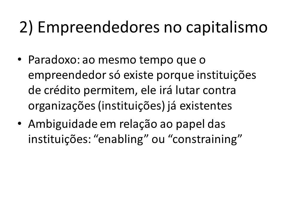 2) Empreendedores no capitalismo Paradoxo: ao mesmo tempo que o empreendedor só existe porque instituições de crédito permitem, ele irá lutar contra o