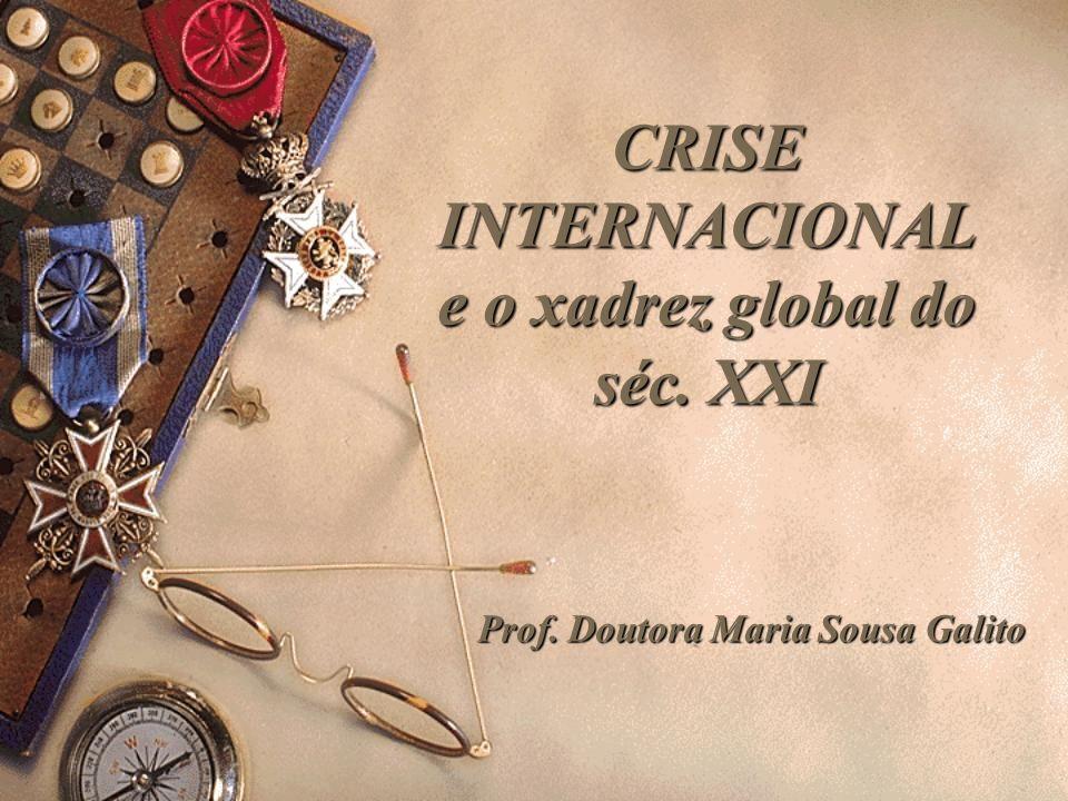 CRISE INTERNACIONAL e o xadrez global do séc. XXI Prof. Doutora Maria Sousa Galito
