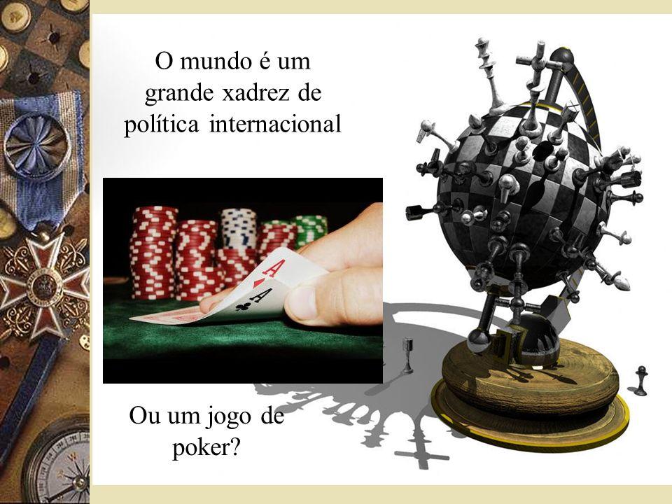 O mundo é um grande xadrez de política internacional Ou um jogo de poker?
