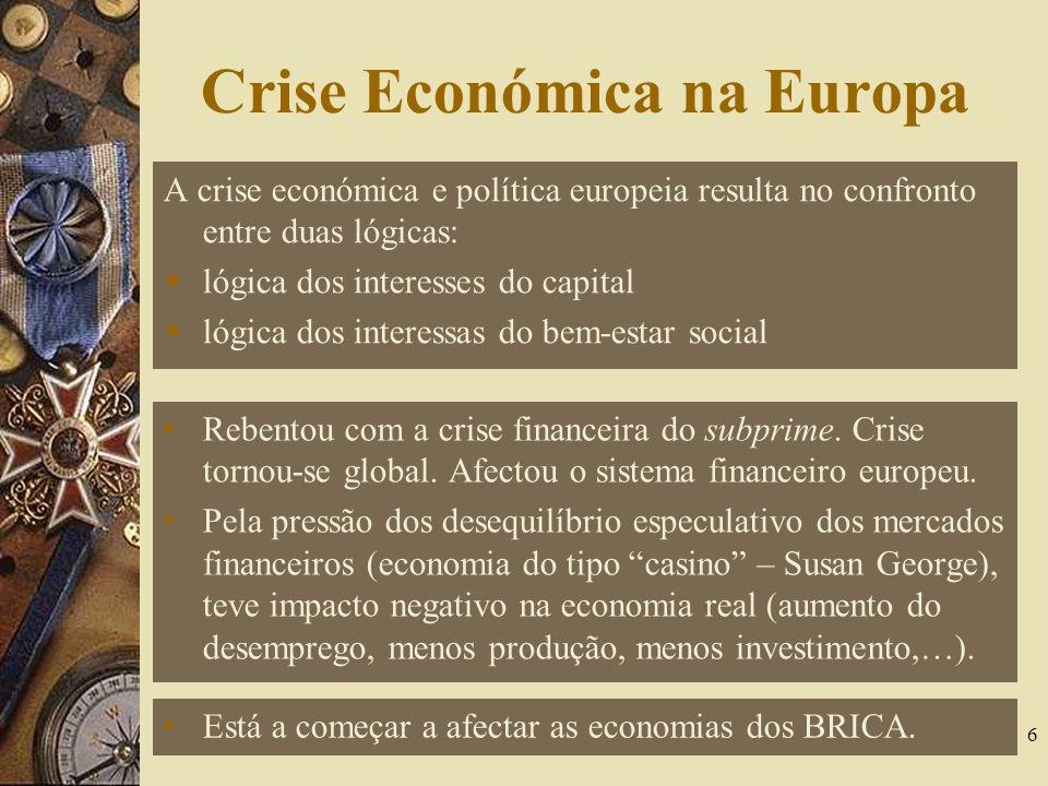 Crise Económica na Europa A crise económica e política europeia resulta no confronto entre duas lógicas: lógica dos interesses do capital lógica dos interessas do bem-estar social 6 Rebentou com a crise financeira do subprime.