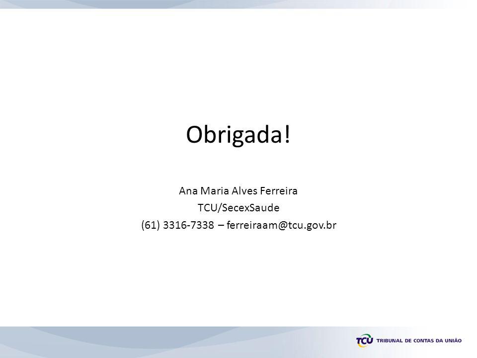 Obrigada! Ana Maria Alves Ferreira TCU/SecexSaude (61) 3316-7338 – ferreiraam@tcu.gov.br
