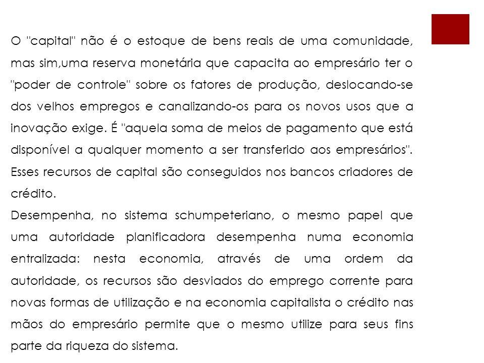 O capital não é o estoque de bens reais de uma comunidade, mas sim,uma reserva monetária que capacita ao empresário ter o poder de controle sobre os fatores de produção, deslocando-se dos velhos empregos e canalizando-os para os novos usos que a inovação exige.