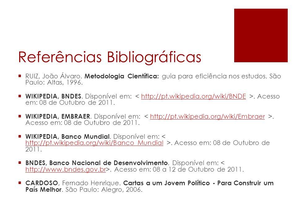 Referências Bibliográficas RUIZ, João Álvaro. Metodologia Científica: guia para eficiência nos estudos. São Paulo: Altas, 1996. WIKIPEDIA, BNDES. Disp