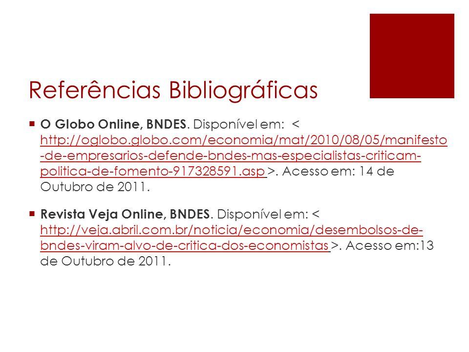 Referências Bibliográficas O Globo Online, BNDES. Disponível em:. Acesso em: 14 de Outubro de 2011. http://oglobo.globo.com/economia/mat/2010/08/05/ma