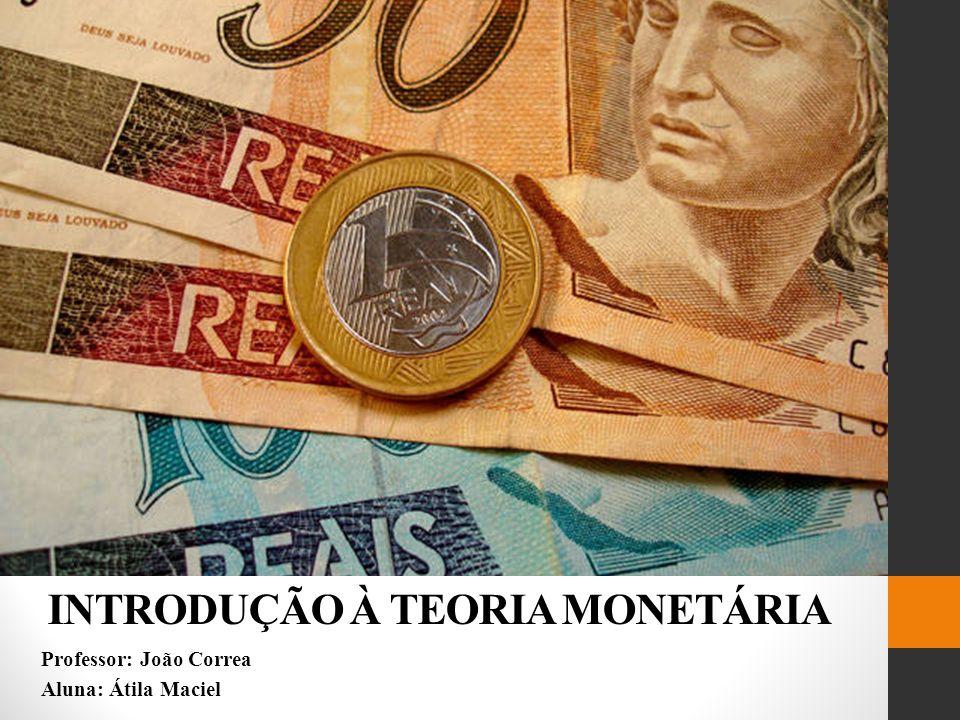 INTRODUÇÃO À TEORIA MONETÁRIA Professor: João Correa Aluna: Átila Maciel