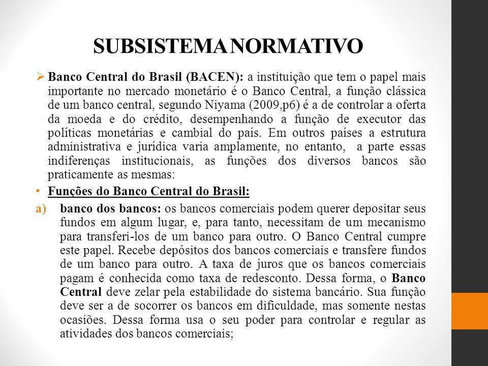 SUBSISTEMA NORMATIVO Banco Central do Brasil (BACEN): a instituição que tem o papel mais importante no mercado monetário é o Banco Central, a função clássica de um banco central, segundo Niyama (2009,p6) é a de controlar a oferta da moeda e do crédito, desempenhando a função de executor das políticas monetárias e cambial do país.