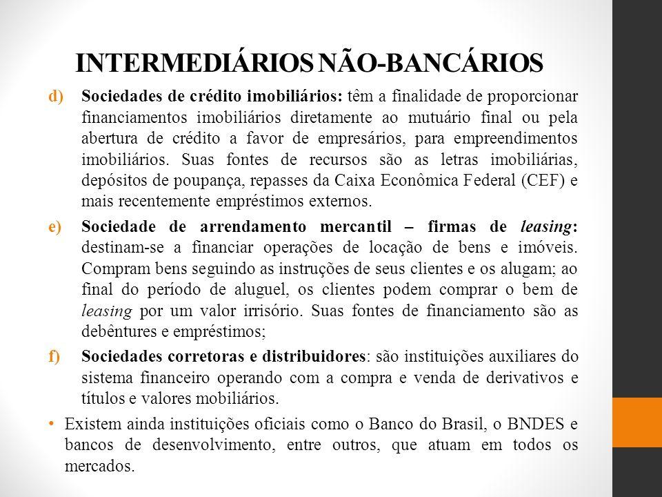 INTERMEDIÁRIOS NÃO-BANCÁRIOS d)Sociedades de crédito imobiliários: têm a finalidade de proporcionar financiamentos imobiliários diretamente ao mutuário final ou pela abertura de crédito a favor de empresários, para empreendimentos imobiliários.