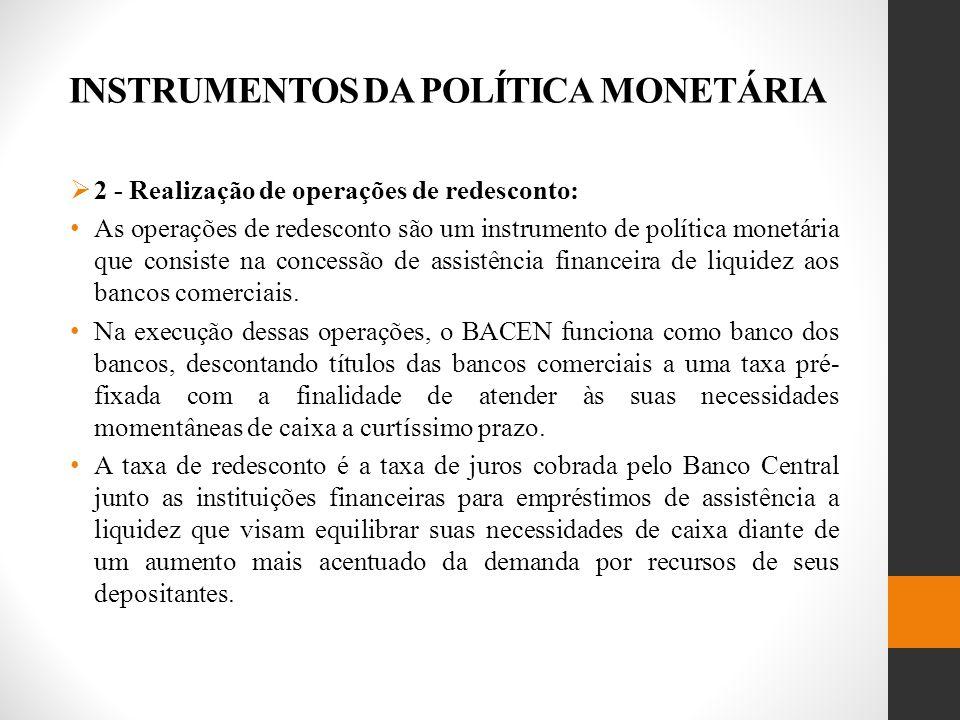 INSTRUMENTOS DA POLÍTICA MONETÁRIA 2 - Realização de operações de redesconto: As operações de redesconto são um instrumento de política monetária que consiste na concessão de assistência financeira de liquidez aos bancos comerciais.
